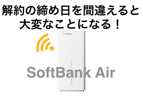 SoftBank Air解約の締め日間違えると大変なことになる